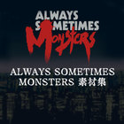 ALWAYS SOMETIMES MONSTERS素材集
