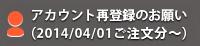アカウント再登録のお願い(2014/04/01ご注文分~)