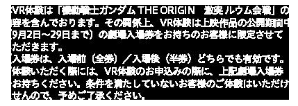 本VR体験は「機動戦士ガンダム THE ORIGIN 激突 ルウム会戦」の内容を含んでおります。その関係上、体験当日に日付の入った劇場入場券をお持ちのお客様に限定させていただきます。 ご体験いただく際には、VR体験の事前予約に加え、体験当日の日付が入った映画入場券(全券または半券)が必要となります。 上記を満たしていないお客様のご体験はいただけませんので、予めご了承ください。