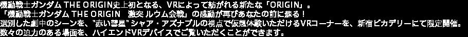 """機動戦士ガンダム THE ORIGIN史上初となる、VRによって紡がれる新たな「ORIGIN」。 「機動戦士ガンダム THE ORIGIN 激突 ルウム会戦」の感動が再びあなたの前に蘇る! 選別した劇中のシーンを、""""赤い彗星"""" シャア・アズナブルの視点で仮想体験いただけるVRコーナーを、新宿ピカデリーにて限定開催。 数々の迫力のある場面を、ハイエンドVRデバイスでご覧いただくことができます。"""